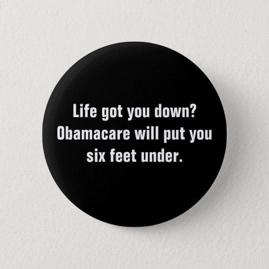 Life got you down?Obamacare will put you six fe... 6 Cm Round Badge