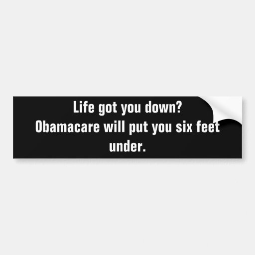 Life got you down?Obamacare will put you six fe... Bumper Stickers