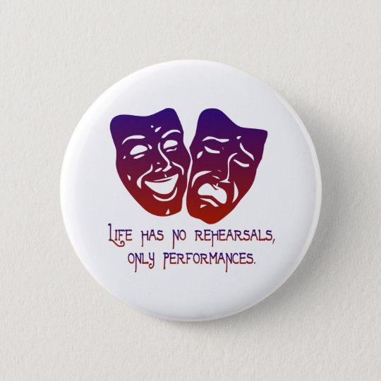 Life has no rehearsals 6 cm round badge
