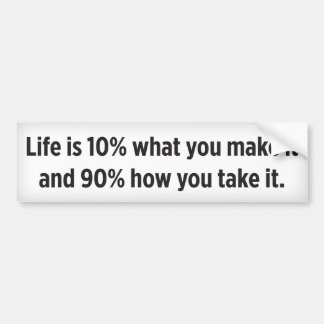 Life is 10% what you make it and 90% how you take bumper sticker