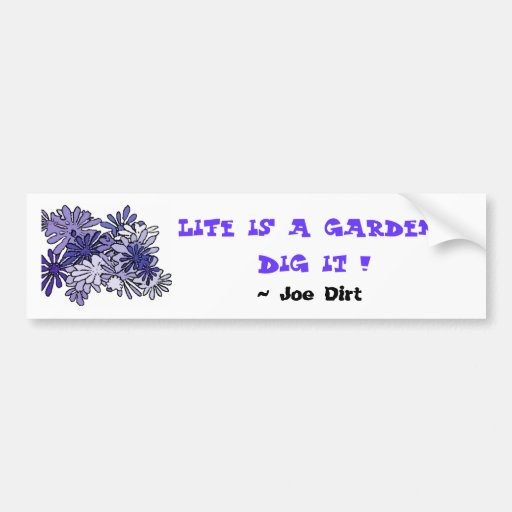 Life is a garden...Dig it !  , ... Bumper Stickers