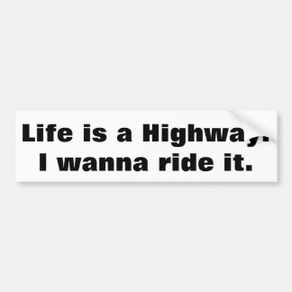Life is a Highway I wanna ride it Car Bumper Sticker