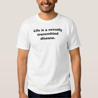 Life is a sexually  transmitted disease. t-shirts