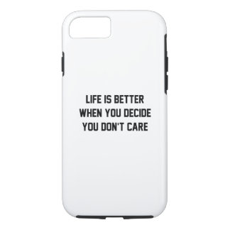 Life Is Better When You Decide You Don't Care iPhone 7 Case