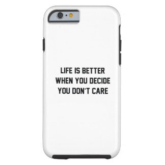 Life Is Better When You Decide You Don't Care Tough iPhone 6 Case