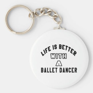 Life Is Better With A Ballet dancer. Key Chains