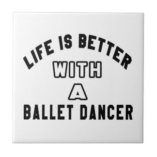 Life Is Better With A Ballet dancer Tile