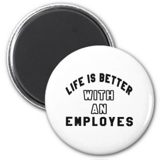 Life Is Better With An Employes Magnets
