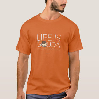 Life Is Gouda T-Shirt