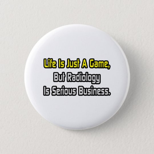 Life Is Just a Game .. Radiology Is Serious 6 Cm Round Badge