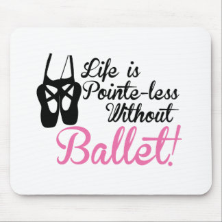 Life is Pointe-less, without ballet Mouse Pad