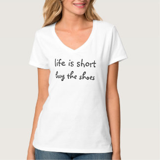 Life is short - buy the shoes tee shirt