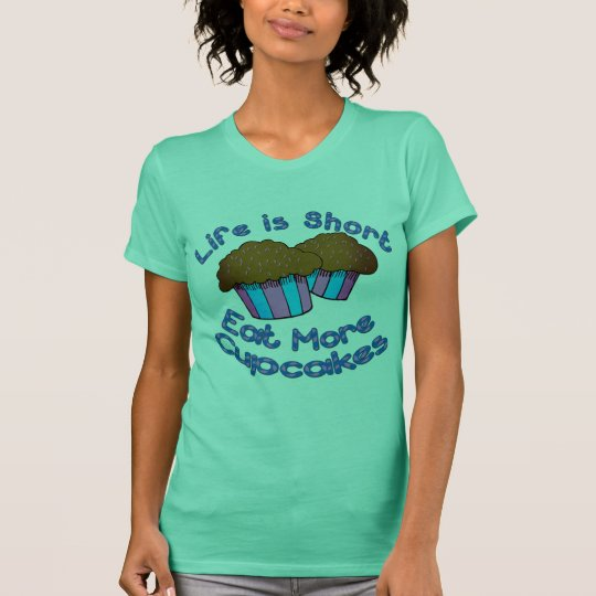 Life is Short, Eat More Cupcakes! T-Shirt