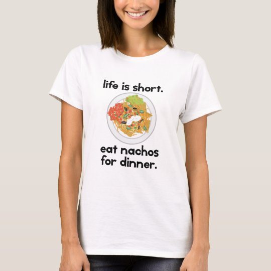 Life is short. Eat nachos for dinner. T-Shirt