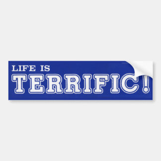 Life Is TERRIFIC! Bumper Sticker