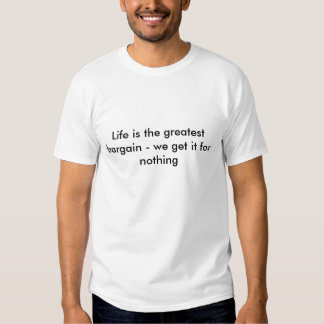 Life is the greatest bargain - we get it for no... tshirts