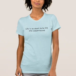 Life is to short to be shy and embarrassed t-shirts