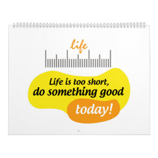 Life is too short, do something good today! calendar