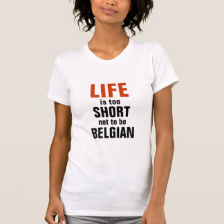 Life is too short not to be Belgian T-shirt