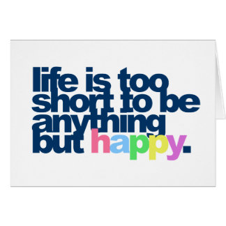 Life is too short to be anything but happy. card