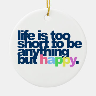 Life is too short to be anything but happy. christmas ornament