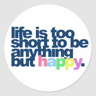 Life is too short to be anything but happy. classic round sticker