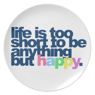Life is too short to be anything but happy dinner plate