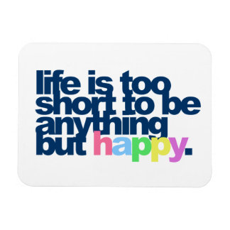 Life is too short to be anything but happy magnet
