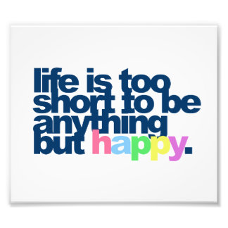 Life is too short to be anything but happy photo print