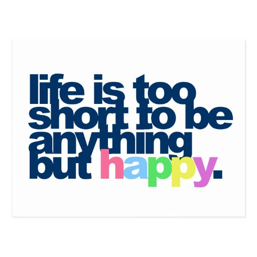 Life is too short to be anything but happy. post cards
