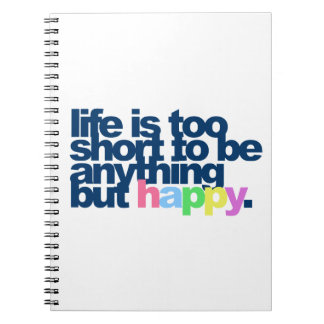Life is too short to be anything but happy spiral note books