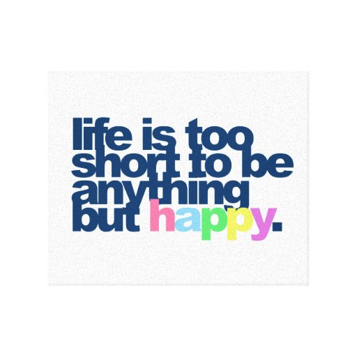 Life is too short to be anything but happy stretched canvas prints
