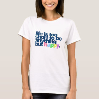 Life is too short to be anything but happy. T-Shirt