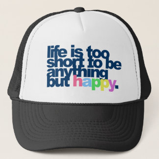 Life is too short to be anything but happy. trucker hat