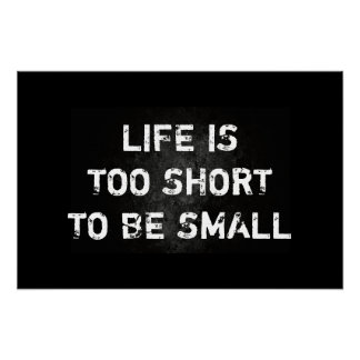Life Is Too Short To Be Small Quote Poster
