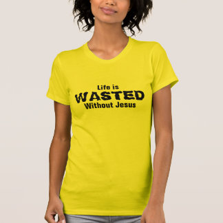 Life is wasted without Jesus Tee Shirt