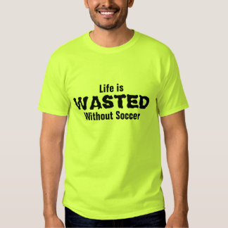 Life is wasted without Soccer T-shirt