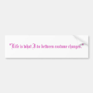 """""""Life is what I do between costume changes."""" Bumper Sticker"""