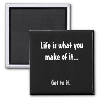 Life is what you make of it..., Get to it. Square Magnet