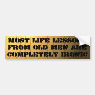 Life lessons from old men are completely ironic bumper sticker