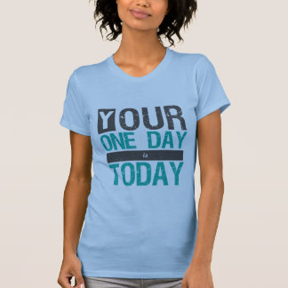 Life Quotes T-shirt Your One Day is Today