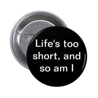 Life s too short and so am I button