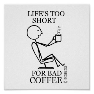 Life s Too Short for Bad Coffee Posters