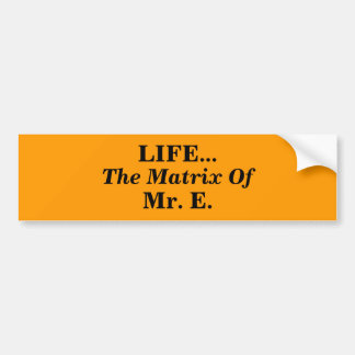 LIFE..., The Matrix Of, Mr. E. Car Bumper Sticker