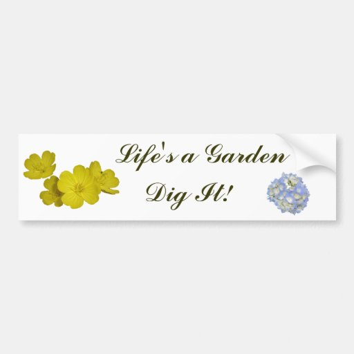 Life's a Garden - Dig It! Bumper Stickers