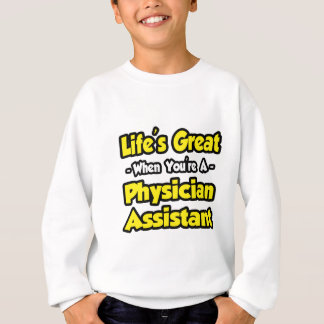Life's Great...Physician Assistant Sweatshirt