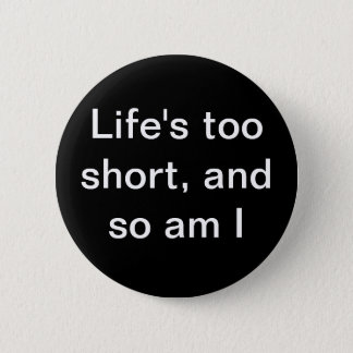 """Life's too short, and so am I"" button"