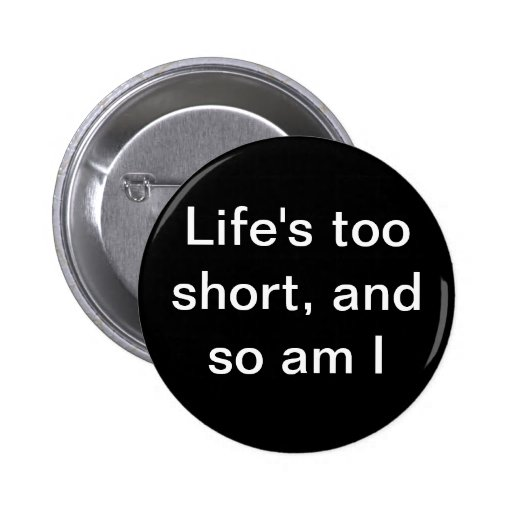 """""""Life's too short, and so am I"""" button"""