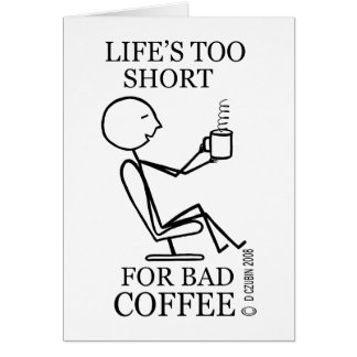 Life's Too Short for Bad Coffee Greeting Cards