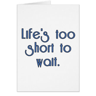 Life's Too Short to Wait. Greeting Cards